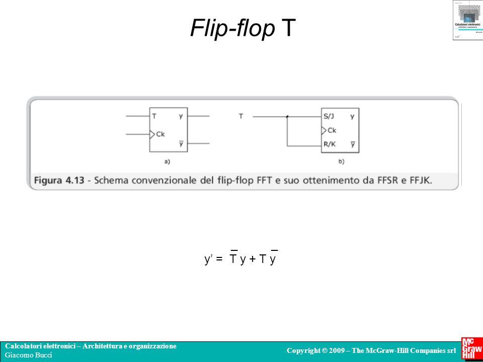 Calcolatori elettronici – Architettura e organizzazione Giacomo Bucci Copyright © 2009 – The McGraw-Hill Companies srl Flip-flop T _ _ y = T y + T y