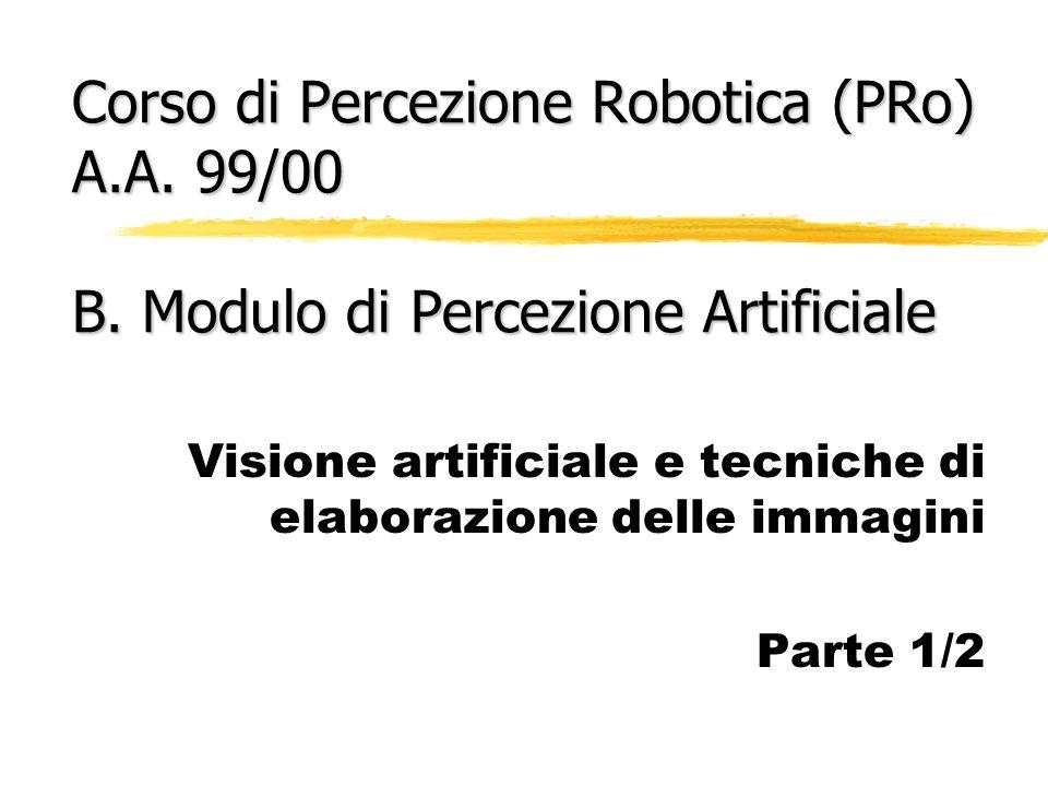 Corso di Percezione Robotica (PRo) A.A. 99/00 B. Modulo di Percezione Artificiale Visione artificiale e tecniche di elaborazione delle immagini Parte