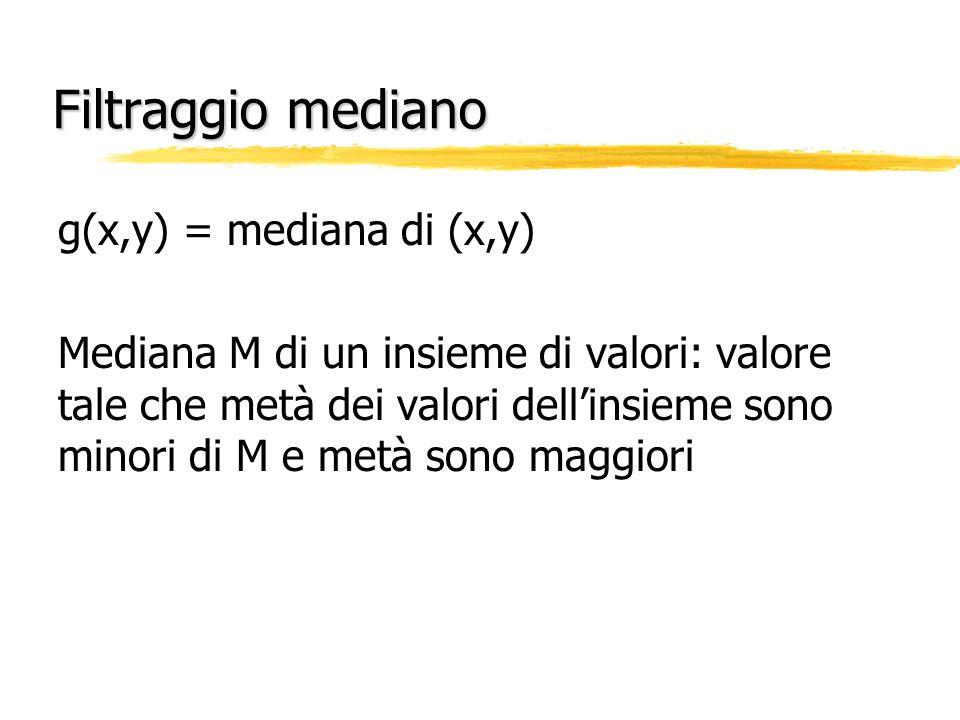 Filtraggio mediano g(x,y) = mediana di (x,y) Mediana M di un insieme di valori: valore tale che metà dei valori dellinsieme sono minori di M e metà so