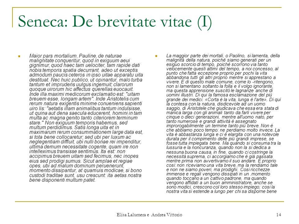 Elisa Lalumera e Andrea Vittorio 14 Seneca: De brevitate vitae (I) Maior pars mortalium, Pauline, de naturae malignitate conqueritur, quod in exiguum