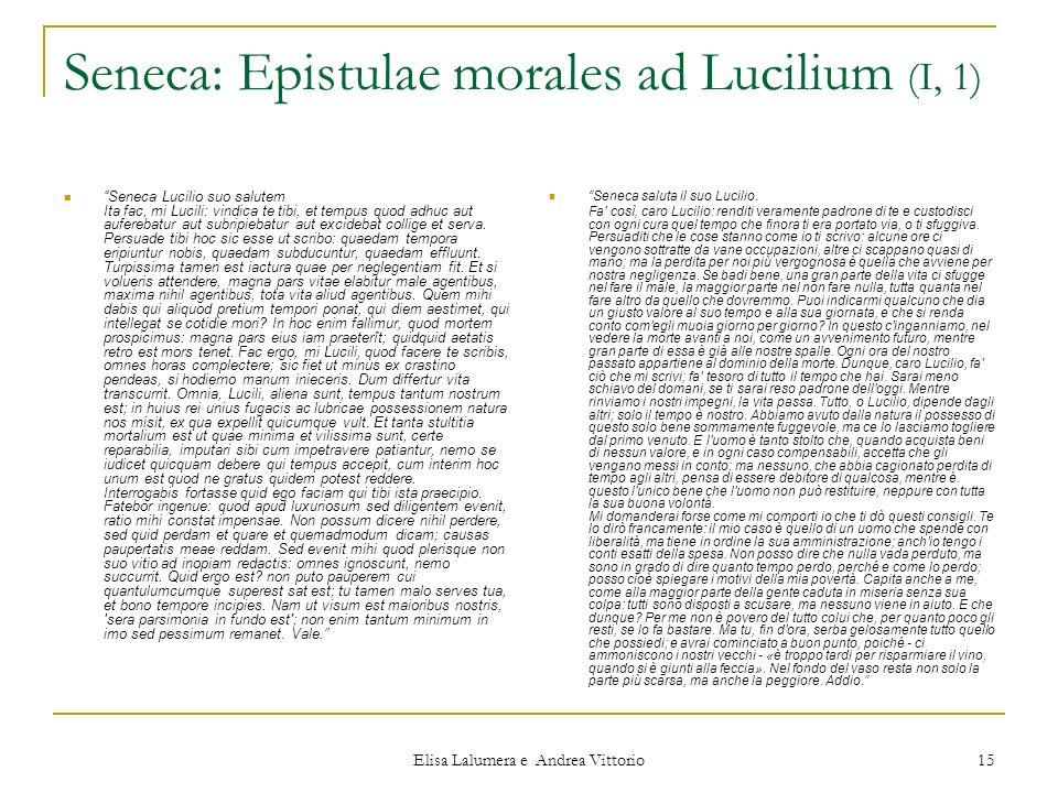 Elisa Lalumera e Andrea Vittorio 15 Seneca: Epistulae morales ad Lucilium (I, 1) Seneca Lucilio suo salutem Ita fac, mi Lucili: vindica te tibi, et te