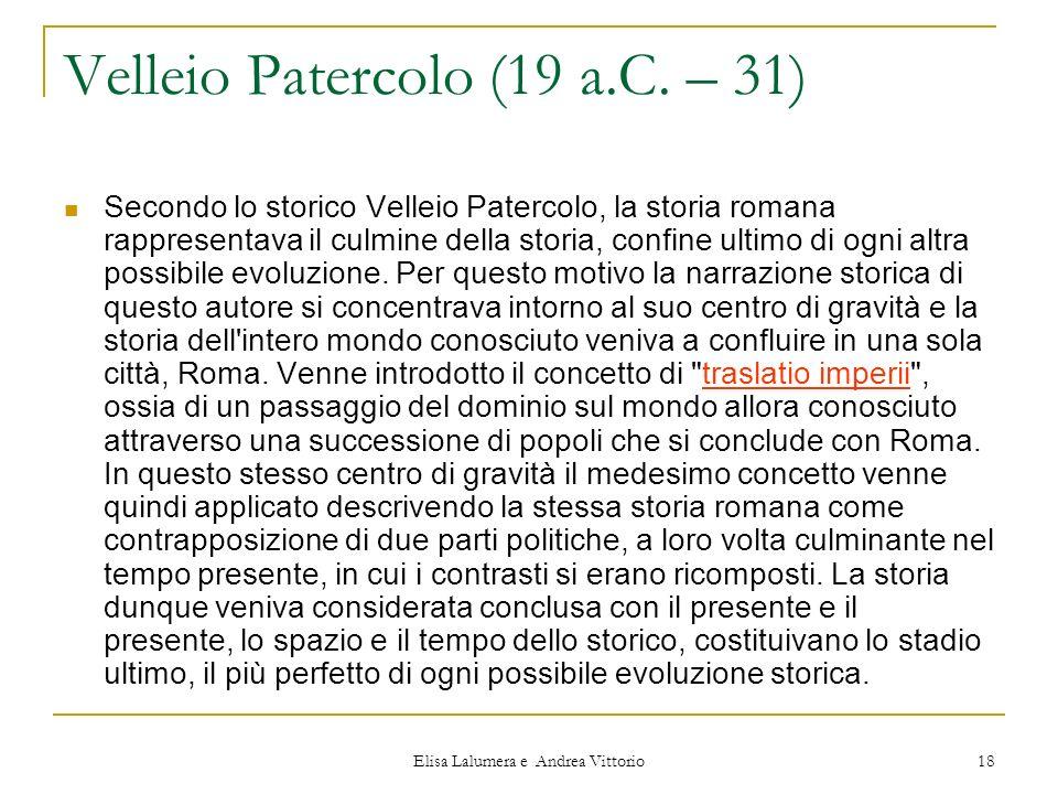 Elisa Lalumera e Andrea Vittorio 18 Velleio Patercolo (19 a.C. – 31) Secondo lo storico Velleio Patercolo, la storia romana rappresentava il culmine d