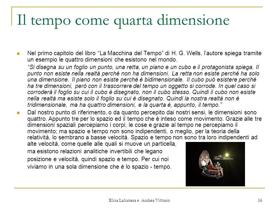Elisa Lalumera e Andrea Vittorio 36 Il tempo come quarta dimensione Nel primo capitolo del libro La Macchina del Tempo di H. G. Wells, lautore spiega