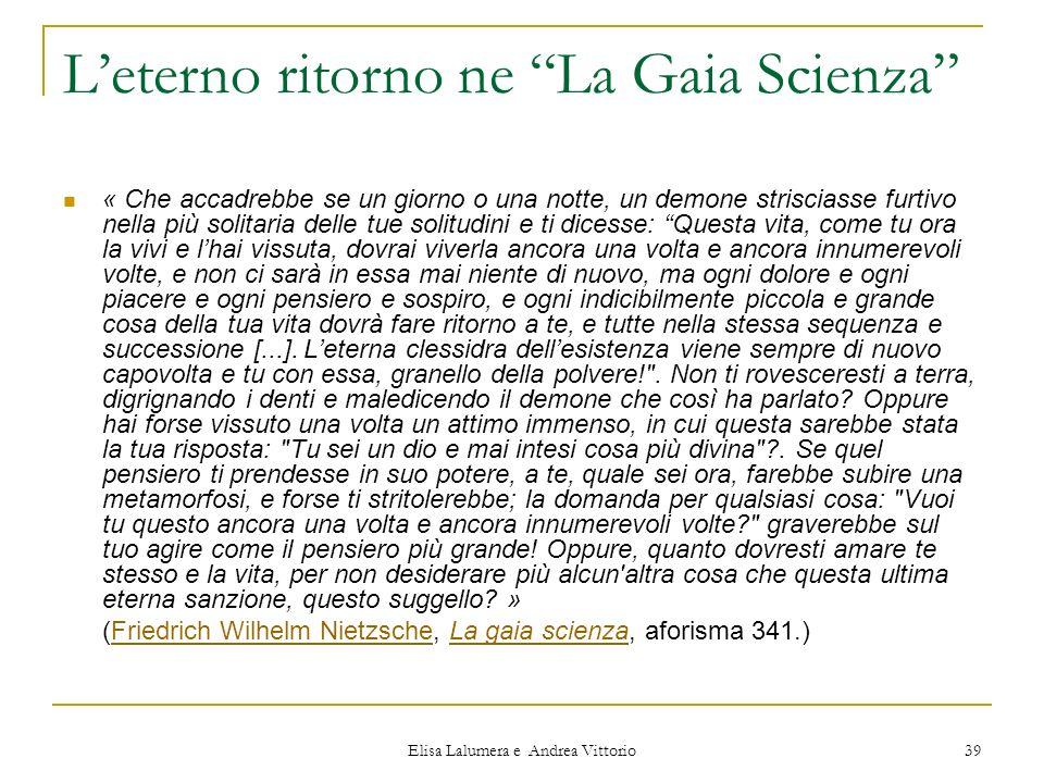 Elisa Lalumera e Andrea Vittorio 39 Leterno ritorno ne La Gaia Scienza « Che accadrebbe se un giorno o una notte, un demone strisciasse furtivo nella