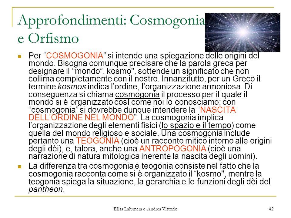 Elisa Lalumera e Andrea Vittorio 42 Approfondimenti: Cosmogonia e Orfismo Per COSMOGONIA si intende una spiegazione delle origini del mondo. Bisogna c