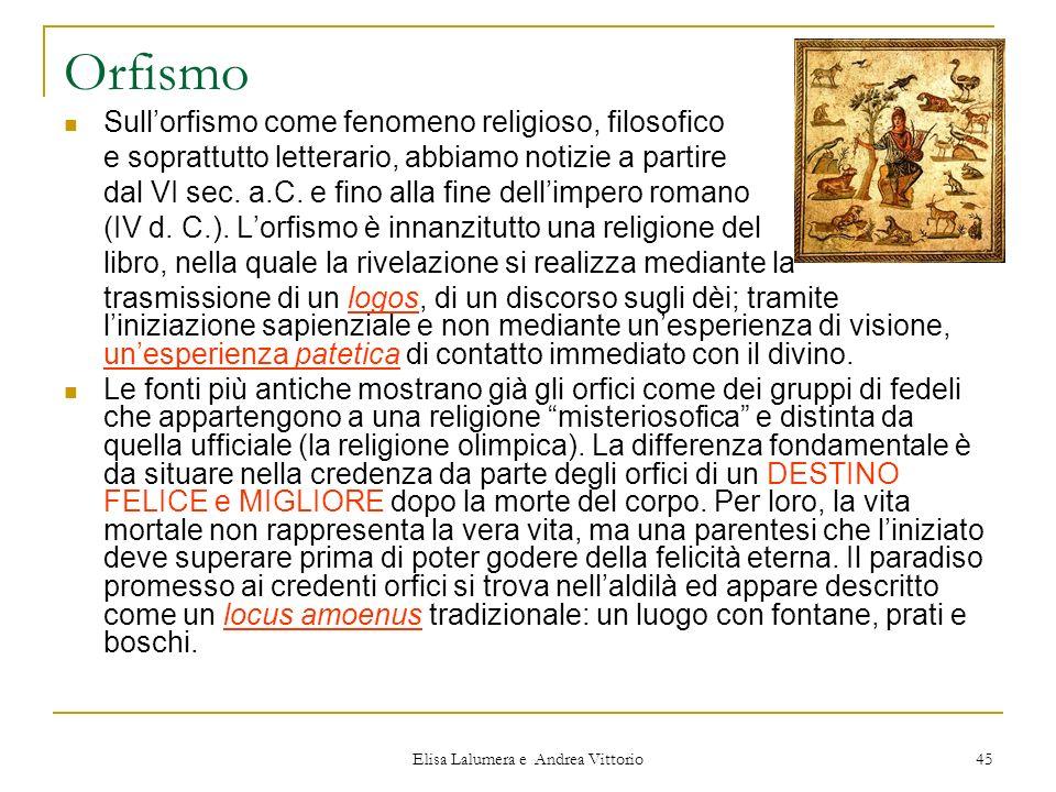 Elisa Lalumera e Andrea Vittorio 45 Orfismo Sullorfismo come fenomeno religioso, filosofico e soprattutto letterario, abbiamo notizie a partire dal VI