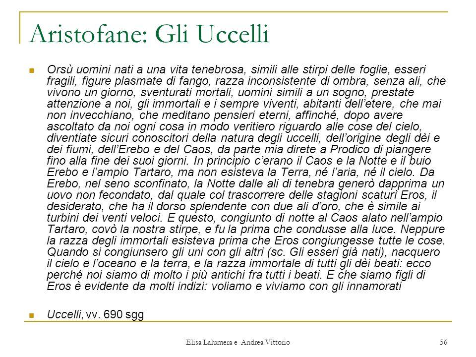 Elisa Lalumera e Andrea Vittorio 56 Aristofane: Gli Uccelli Orsù uomini nati a una vita tenebrosa, simili alle stirpi delle foglie, esseri fragili, fi