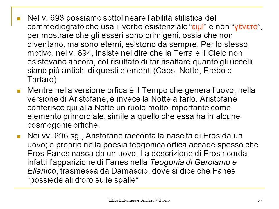 Elisa Lalumera e Andrea Vittorio 57 Nel v. 693 possiamo sottolineare labilità stilistica del commediografo che usa il verbo esistenziale ειμί e non γέ