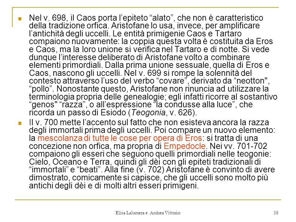 Elisa Lalumera e Andrea Vittorio 58 Nel v. 698, il Caos porta lepiteto alato, che non è caratteristico della tradizione orfica. Aristofane lo usa, inv