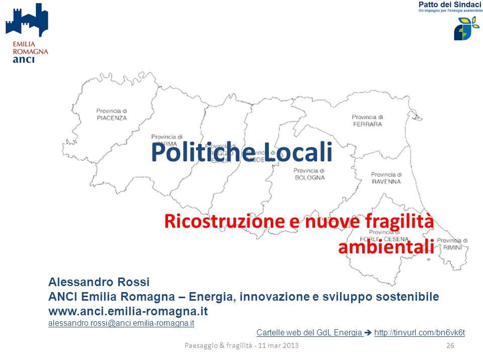 Politiche Locali Ricostruzione e nuove fragilità ambientali Alessandro Rossi ANCI Emilia Romagna – Energia, innovazione e sviluppo sostenibile www.anci.emilia-romagna.it alessandro.rossi@anci.emilia-romagna.it Cartelle web del GdL Energia Cartelle web del GdL Energia http://tinyurl.com/bn6vk6thttp://tinyurl.com/bn6vk6t 26Paesaggio & fragilità - 11 mar 2013