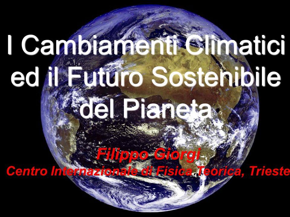 I Cambiamenti Climatici ed il Futuro Sostenibile del Pianeta Filippo Giorgi Centro Internazionale di Fisica Teorica, Trieste
