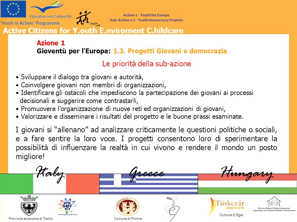 Active Citizens for Y.outh E.nviroment C.hildcare Provincia autonoma di Trento ItalyGreeceHungary Comune di Florina Comune di Eger GREETINGS Action 1 - Youth for Europe Sub-Action 1.3 - Youth Democracy Projects Continue, continue, there is no future for the people of Europe other than in union (Jean Monnet)