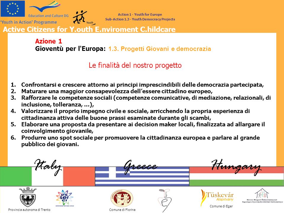 Active Citizens for Y.outh E.nviroment C.hildcare Provincia autonoma di Trento ItalyGreeceHungary Comune di Florina Comune di Eger Action 1 - Youth for Europe Sub-Action 1.3 - Youth Democracy Projects PARTNERS Ufficio per il Servizio Civile Provincia autonoma di Trento ITALY Public body ES.SER.CI ESperienze di SERvizio Civile Informal group of young people The main aim of the informal group is the active involvement of the new generations and the active citizenship in the community Municipality of Florina, GREECE Public body Meaof Apollonios non profit Association The association organise several actions in the field of environment, culture and sport.