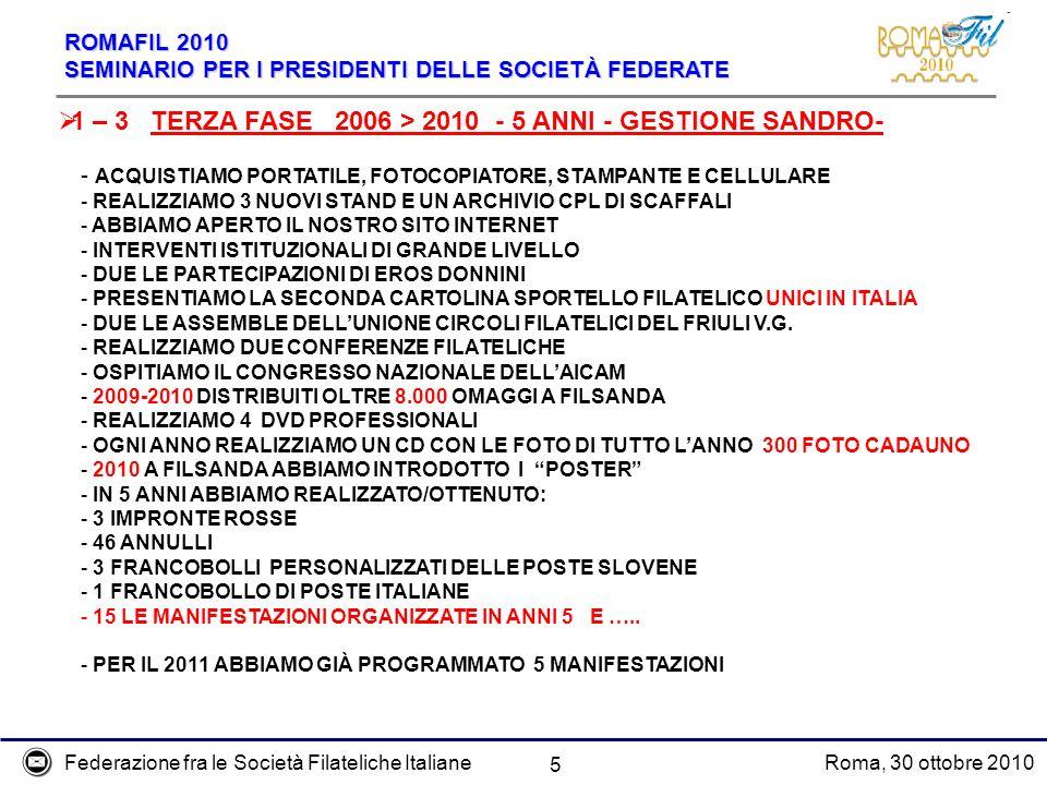 Federazione fra le Società Filateliche ItalianeRoma, 30 ottobre 2010 ROMAFIL 2010 SEMINARIO PER I PRESIDENTI DELLE SOCIETÀ FEDERATE 6 FASE 2 GASTONE > FASE 3 SANDRO - MEDIA ANNUA DELEGAZIONI POSTALI 2,8 > 5,8 - MEDIA ANNUA ANNULLI 3,6 > 9,9 - MEDIA ANNUA MANIFESTAZIONI 1,3 > 3,0 1 – 4 RIEPILOGO STATISTICO SECONDA E TERZA FASE ***** ESCLUDENDO CONVEGNI COMMERCIALI, MOSTRE NAZIONALI E MONDIALI, POSSIAMO DIRE DI ESSERE IL CIRCOLO FILATELICO A MAGGIORE VOCAZIONE INTERNAZIONALE D ITALIA A FILSANDA 2009 ERANO RAPPRESENTATE 11 NAZIONI A FILSANDA 2010 ERANO RAPPRESENTATE 10 NAZIONI ANDAMENTO CONTRIBUTI TOTALE 3 ANNI - MEDIA ANNUA TOTALE CONTRIBUTI 2003-2004-2005 8.850 - 2.950 ***** TOTALE CONTRIBUTI 2007-2008-2009 58.450 - 19.483 PERCHE QUESTA IMPROVVISA IMPENNATA ?