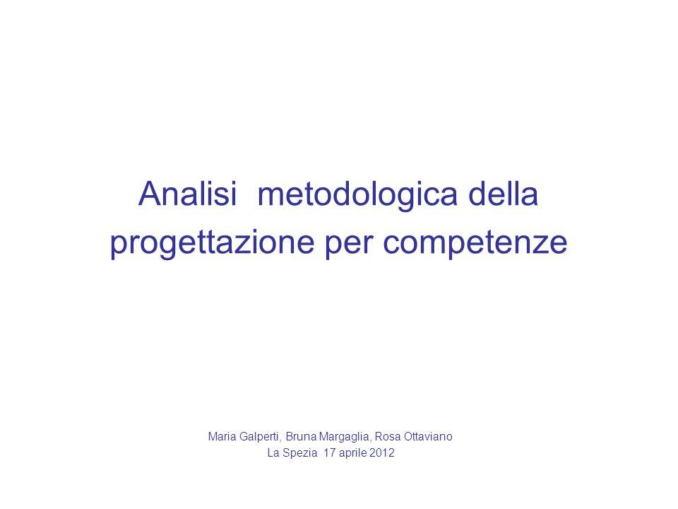 Analisi metodologica della progettazione per competenze Maria Galperti, Bruna Margaglia, Rosa Ottaviano La Spezia 17 aprile 2012