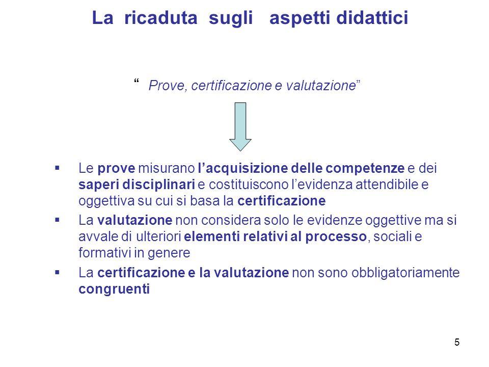 5 La ricaduta sugli aspetti didattici Prove, certificazione e valutazione Le prove misurano lacquisizione delle competenze e dei saperi disciplinari e