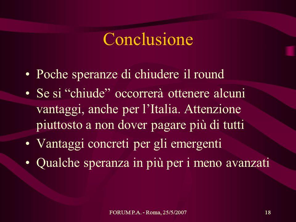 FORUM P.A. - Roma, 25/5/200718 Conclusione Poche speranze di chiudere il round Se si chiude occorrerà ottenere alcuni vantaggi, anche per lItalia. Att