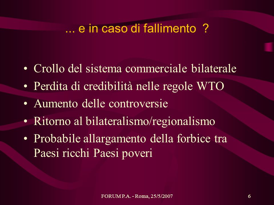 FORUM P.A. - Roma, 25/5/20076... e in caso di fallimento ? Crollo del sistema commerciale bilaterale Perdita di credibilità nelle regole WTO Aumento d