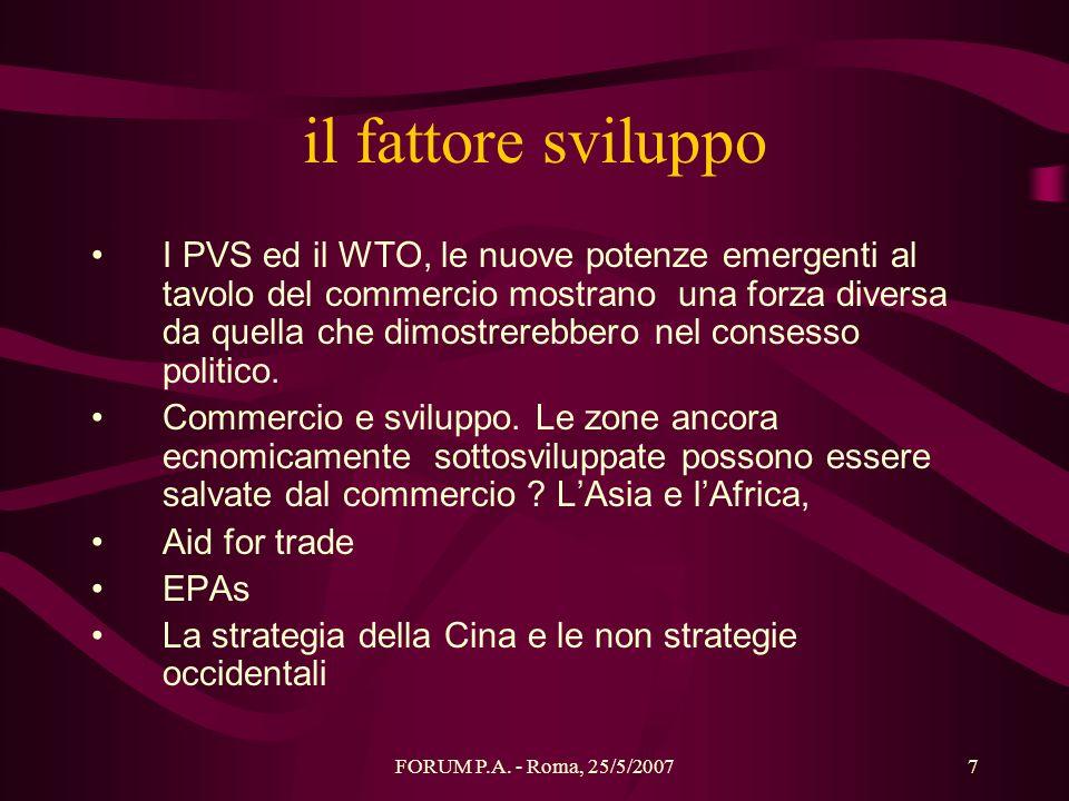 FORUM P.A. - Roma, 25/5/20077 il fattore sviluppo I PVS ed il WTO, le nuove potenze emergenti al tavolo del commercio mostrano una forza diversa da qu