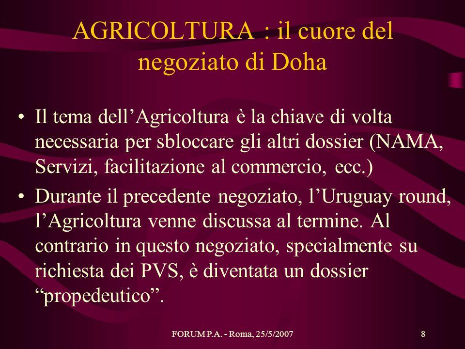 FORUM P.A. - Roma, 25/5/20078 AGRICOLTURA : il cuore del negoziato di Doha Il tema dellAgricoltura è la chiave di volta necessaria per sbloccare gli a