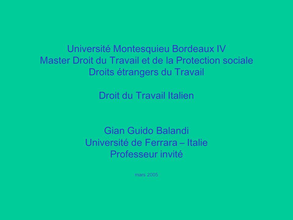 Université Montesquieu Bordeaux IV Master Droit du Travail et de la Protection sociale Droits étrangers du Travail Droit du Travail Italien Gian Guido Balandi Université de Ferrara – Italie Professeur invité mars 2005