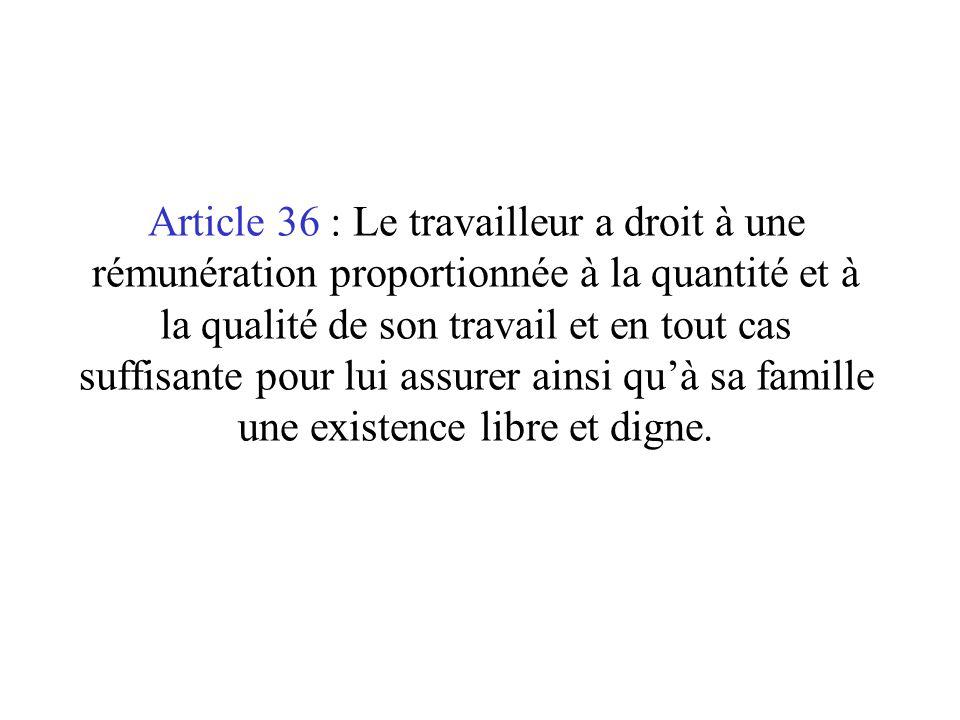 Article 36 : Le travailleur a droit à une rémunération proportionnée à la quantité et à la qualité de son travail et en tout cas suffisante pour lui assurer ainsi quà sa famille une existence libre et digne.