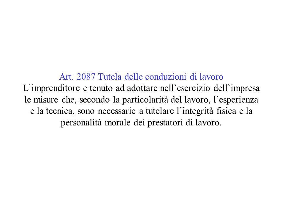 Art. 2087 Tutela delle conduzioni di lavoro L`imprenditore e tenuto ad adottare nell`esercizio dell`impresa le misure che, secondo la particolarità de