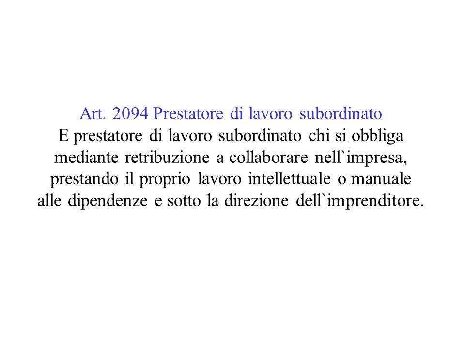 Art. 2094 Prestatore di lavoro subordinato E prestatore di lavoro subordinato chi si obbliga mediante retribuzione a collaborare nell`impresa, prestan