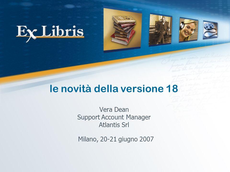 le novità della versione 18 Vera Dean Support Account Manager Atlantis Srl Milano, 20-21 giugno 2007