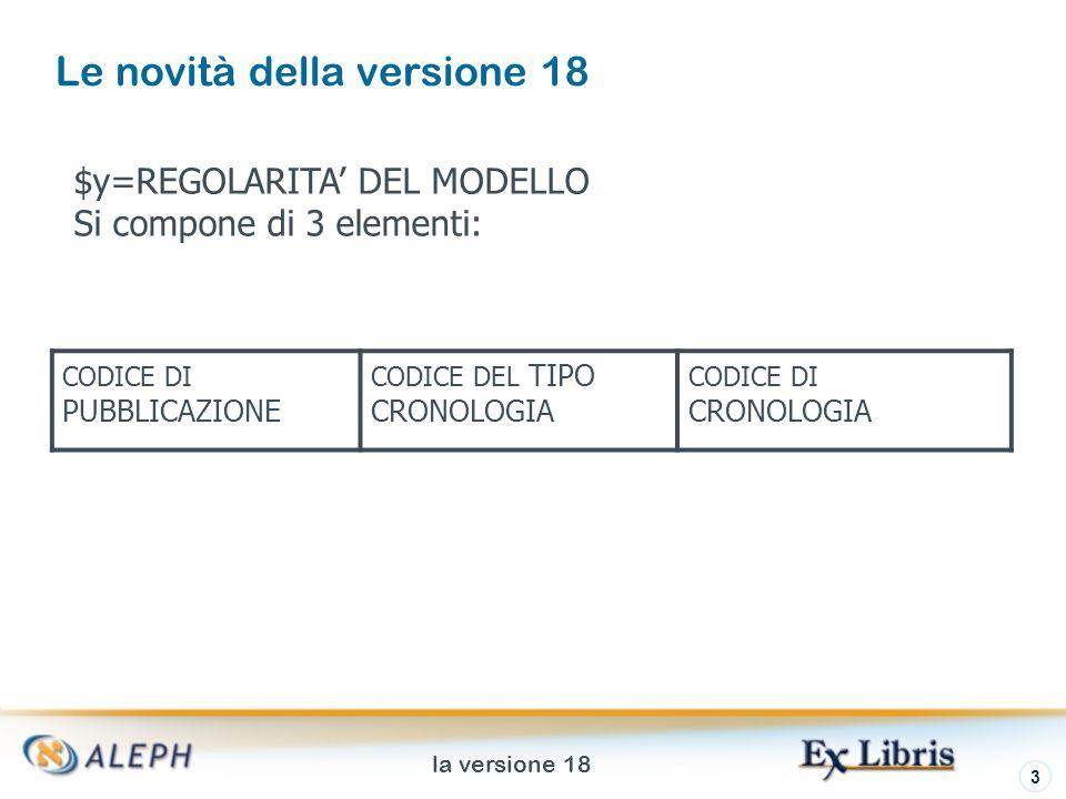 la versione 18 3 Le novità della versione 18 CODICE DI PUBBLICAZIONE CODICE DEL TIPO CRONOLOGIA CODICE DI CRONOLOGIA $y=REGOLARITA DEL MODELLO Si compone di 3 elementi: