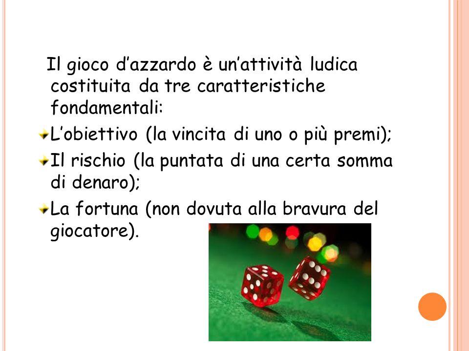 Il gioco dazzardo è unattività ludica costituita da tre caratteristiche fondamentali: Lobiettivo (la vincita di uno o più premi); Il rischio (la punta
