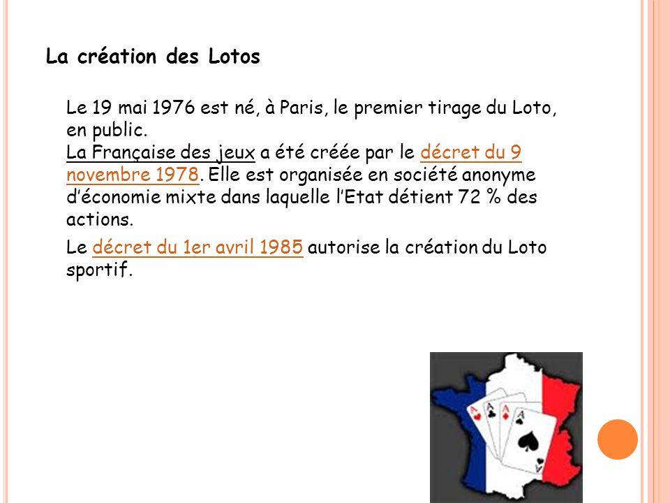 La création des Lotos Le 19 mai 1976 est né, à Paris, le premier tirage du Loto, en public. La Française des jeux a été créée par le décret du 9 novem