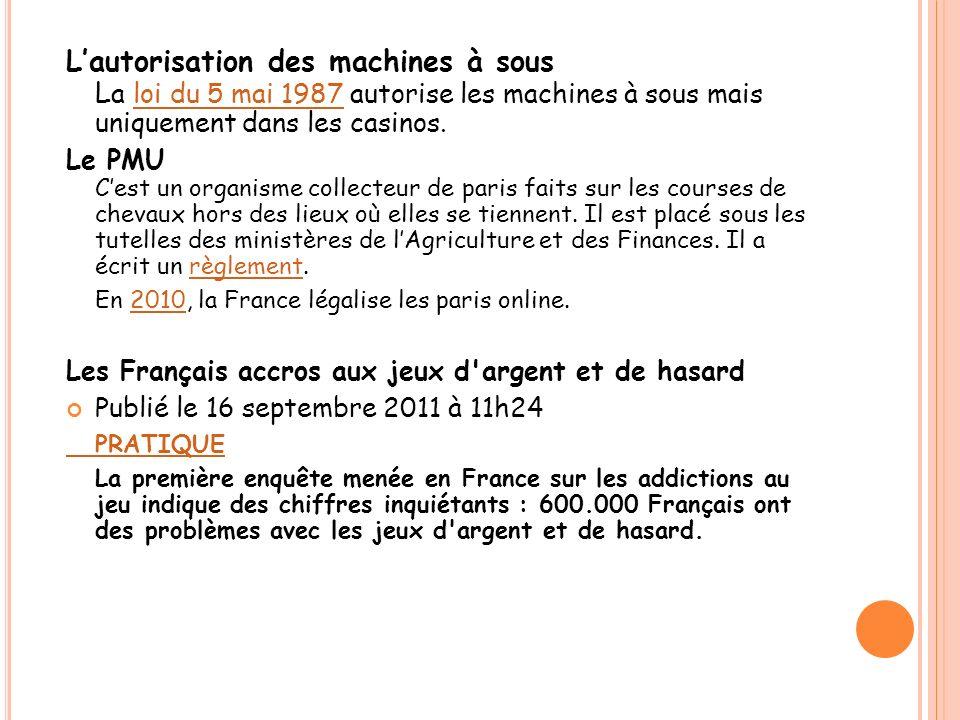 Lautorisation des machines à sous L a loi du 5 mai 1987 autorise les machines à sous mais uniquement dans les casinos.loi du 5 mai 1987 Le PMU Cest un