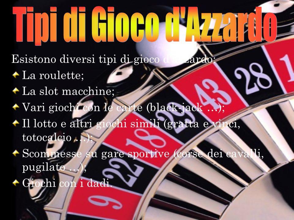 Esistono diversi tipi di gioco dazzardo: La roulette; La slot macchine; Vari giochi con le carte (black-jack …); Il lotto e altri giochi simili (gratt