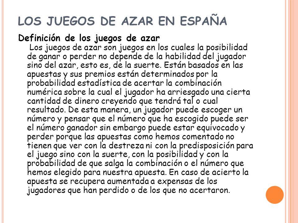 LOS JUEGOS DE AZAR EN ESPAÑA Definición de los juegos de azar Los juegos de azar son juegos en los cuales la posibilidad de ganar o perder no depende
