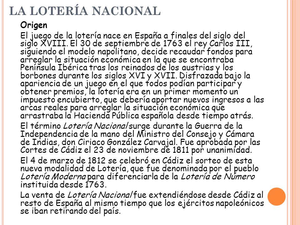 LA LOTERÍA NACIONAL Origen El juego de la lotería nace en España a finales del siglo del siglo XVIII. El 30 de septiembre de 1763 el rey Carlos III, s