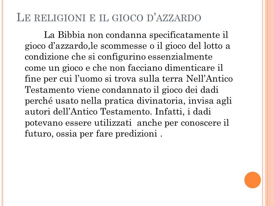 L E RELIGIONI E IL GIOCO D AZZARDO La Bibbia non condanna specificatamente il gioco dazzardo,le scommesse o il gioco del lotto a condizione che si con