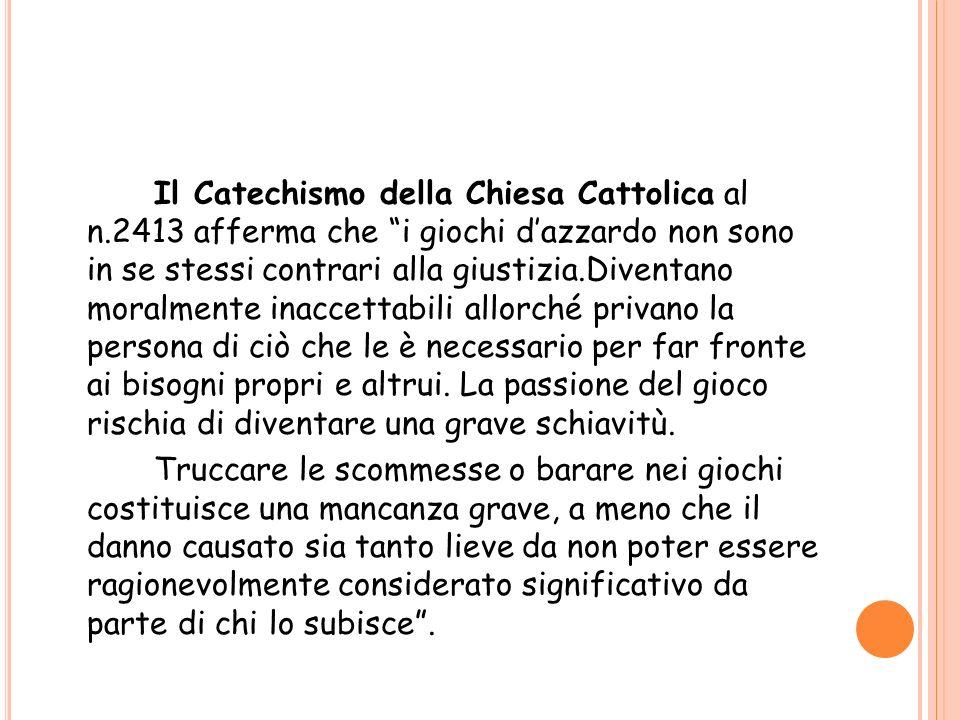 Il Catechismo della Chiesa Cattolica al n.2413 afferma che i giochi dazzardo non sono in se stessi contrari alla giustizia.Diventano moralmente inacce