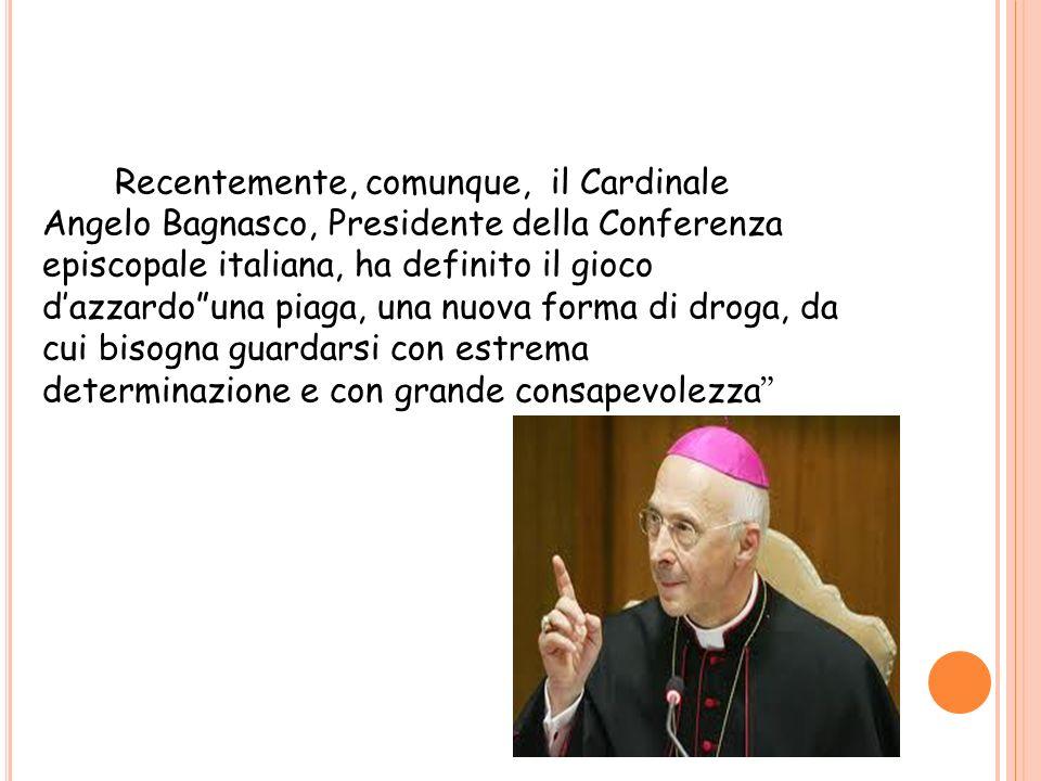 Recentemente, comunque, il Cardinale Angelo Bagnasco, Presidente della Conferenza episcopale italiana, ha definito il gioco dazzardouna piaga, una nuo