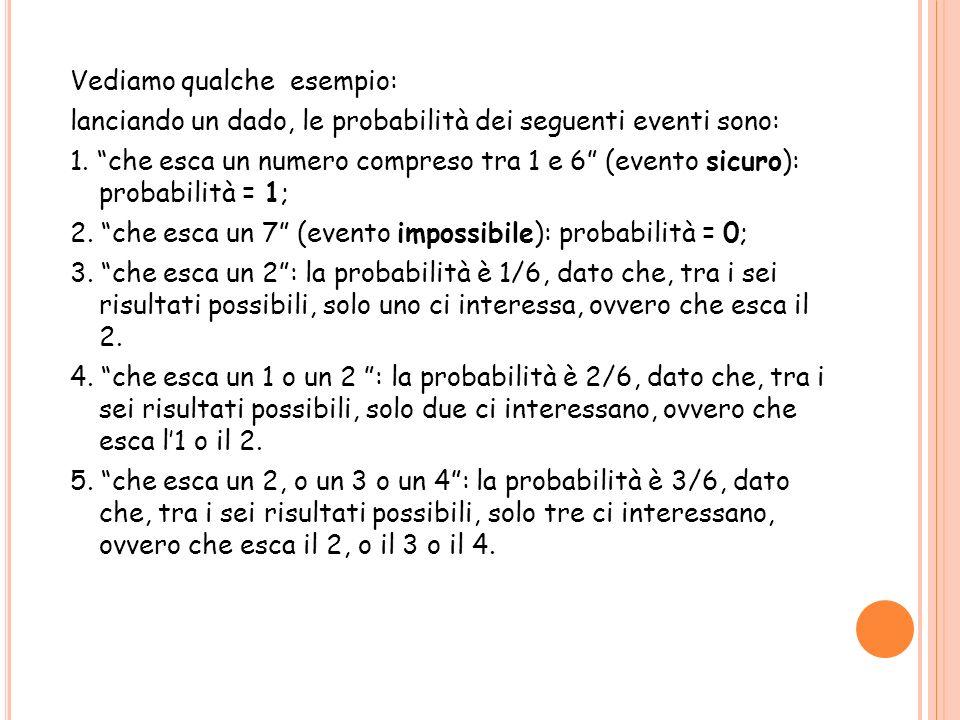 Vediamo qualche esempio: lanciando un dado, le probabilità dei seguenti eventi sono: 1. che esca un numero compreso tra 1 e 6 (evento sicuro): probabi