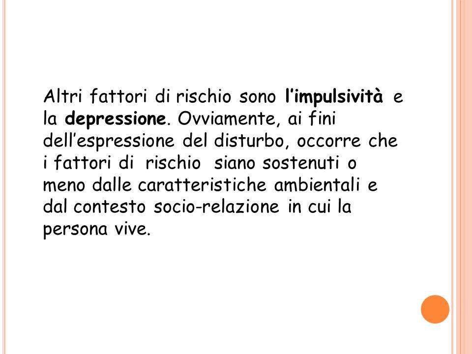 Altri fattori di rischio sono limpulsività e la depressione. Ovviamente, ai fini dellespressione del disturbo, occorre che i fattori di rischio siano