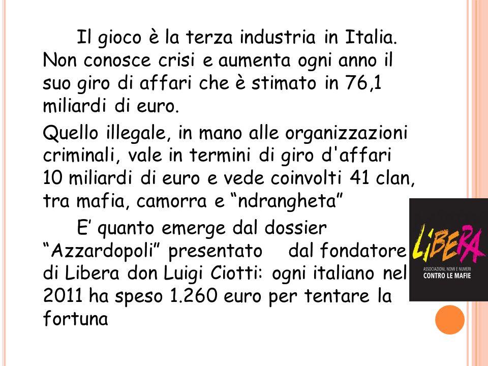 Il gioco è la terza industria in Italia. Non conosce crisi e aumenta ogni anno il suo giro di affari che è stimato in 76,1 miliardi di euro. Quello il