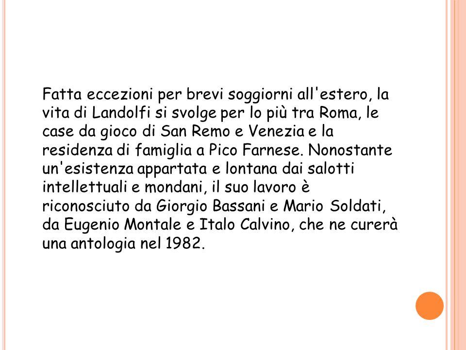 Fatta eccezioni per brevi soggiorni all'estero, la vita di Landolfi si svolge per lo più tra Roma, le case da gioco di San Remo e Venezia e la residen