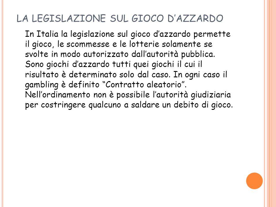 LA LEGISLAZIONE SUL GIOCO DAZZARDO In Italia la legislazione sul gioco dazzardo permette il gioco, le scommesse e le lotterie solamente se svolte in m