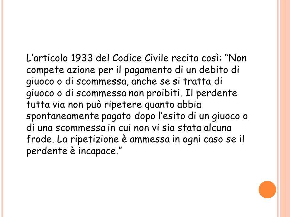 Larticolo 1933 del Codice Civile recita così: Non compete azione per il pagamento di un debito di giuoco o di scommessa, anche se si tratta di giuoco
