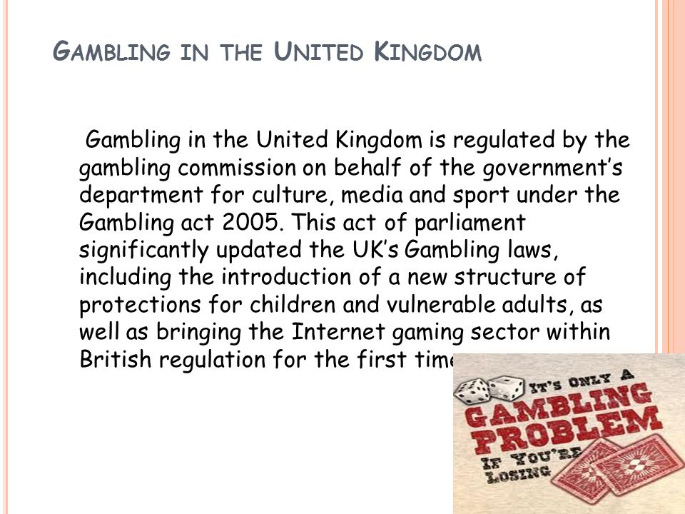 G AMBLING IN THE U NITED K INGDOM Gambling in the United Kingdom is regulated by the gambling commission on behalf of the governments department for c