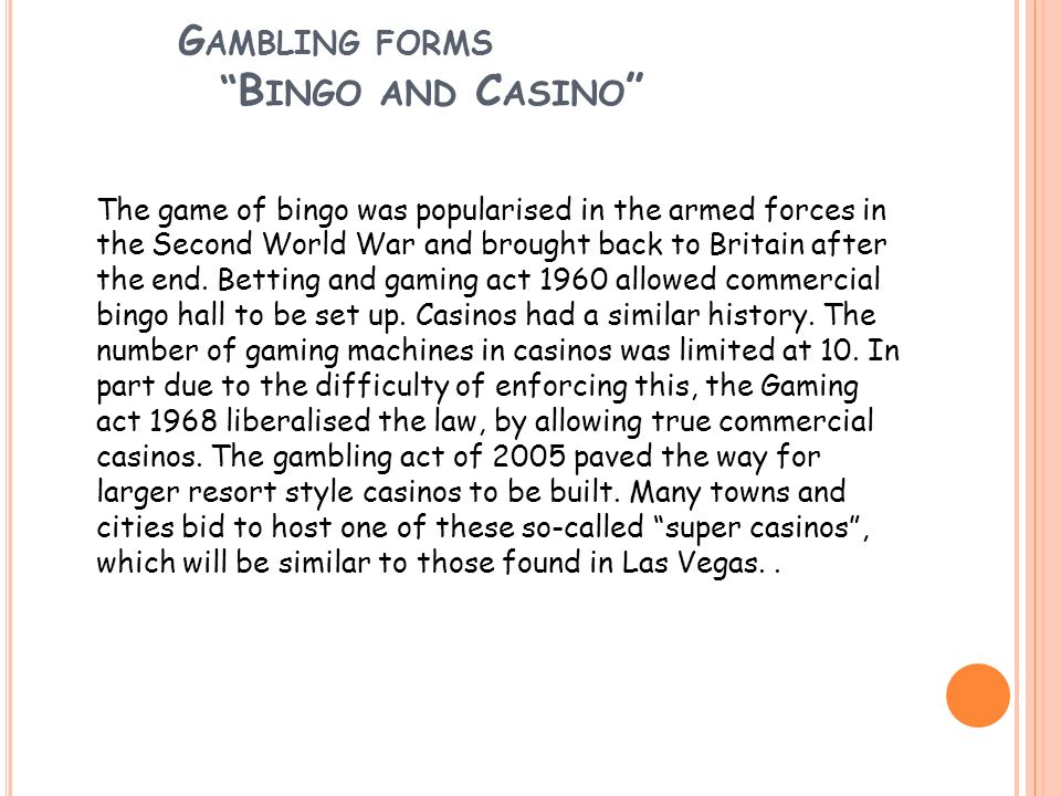G AMBLING FORMS B INGO AND C ASINO The game of bingo was popularised in the armed forces in the Second World War and brought back to Britain after the
