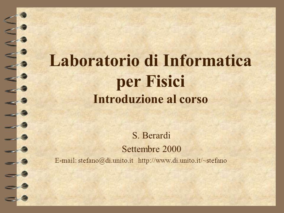 Laboratorio di Informatica per Fisici Introduzione al corso S. Berardi Settembre 2000 E-mail: stefano@di.unito.it http://www.di.unito.it/~stefano