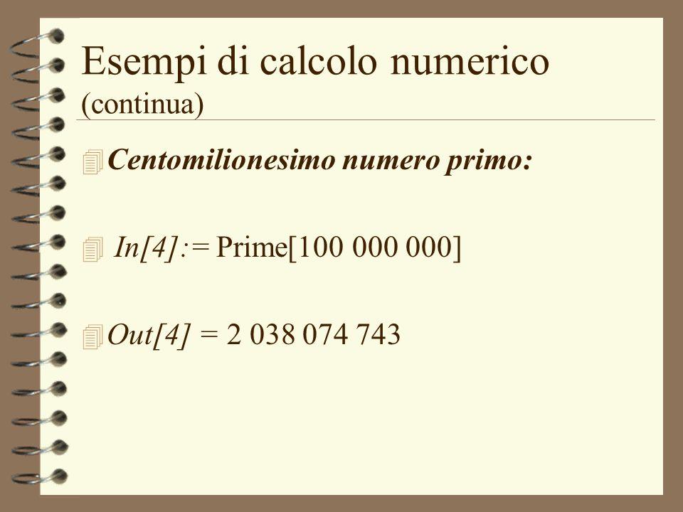Esempi di calcolo numerico (continua) 4 Centomilionesimo numero primo: 4 In[4]:= Prime[100 000 000] 4 Out[4] = 2 038 074 743