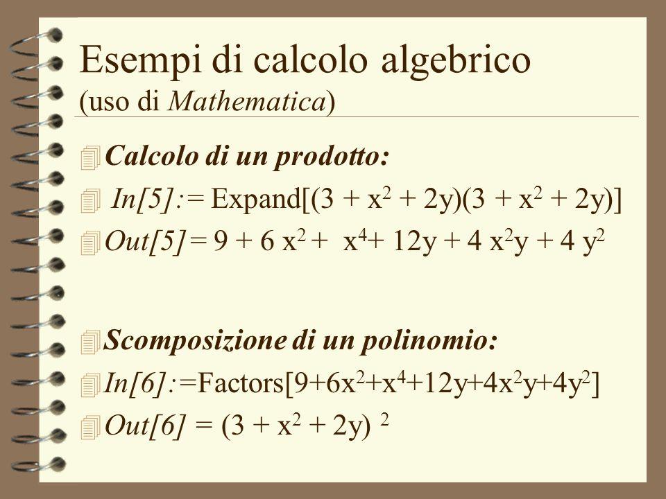 Esempi di calcolo algebrico (uso di Mathematica) 4 Calcolo di un prodotto: 4 In[5]:= Expand[(3 + x 2 + 2y)(3 + x 2 + 2y)] 4 Out[5]= 9 + 6 x 2 + x 4 +